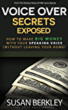 Voice Over Secrets Exposed: How To Make Big Money With Your Speaking Voice (Without Leaving Your Home)