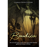 Boudica: The Life and Legacy of the Celtic Queen Who Rebelled against the Romans in Britain (English Edition)