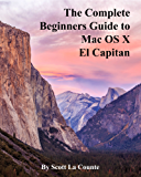 The Complete Beginners Guide to Mac OS X El Capitan: (For MacBook, MacBook Air, MacBook Pro, iMac, Mac Pro, and Mac Mini) (English Edition)