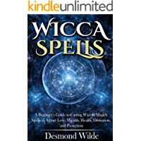 Wicca Spells: A Beginner's Guide to Casting Wiccan Magick Spells to Attract Love, Wealth, Health, Divination, and Protection