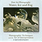 Fine Art Photography: Water, Ice and Fog - Photographic Techniques and the Art of Interpretation