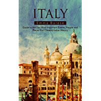 Italy: Guide to the The Most Important Events, People and Places that Created Italian History (English Edition)