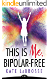 This Is Me, Bipolar-Free: Heal Your Mental Illness And Create Your Authentic Life