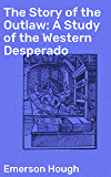 The Story of the Outlaw: A Study of the Western Desperado