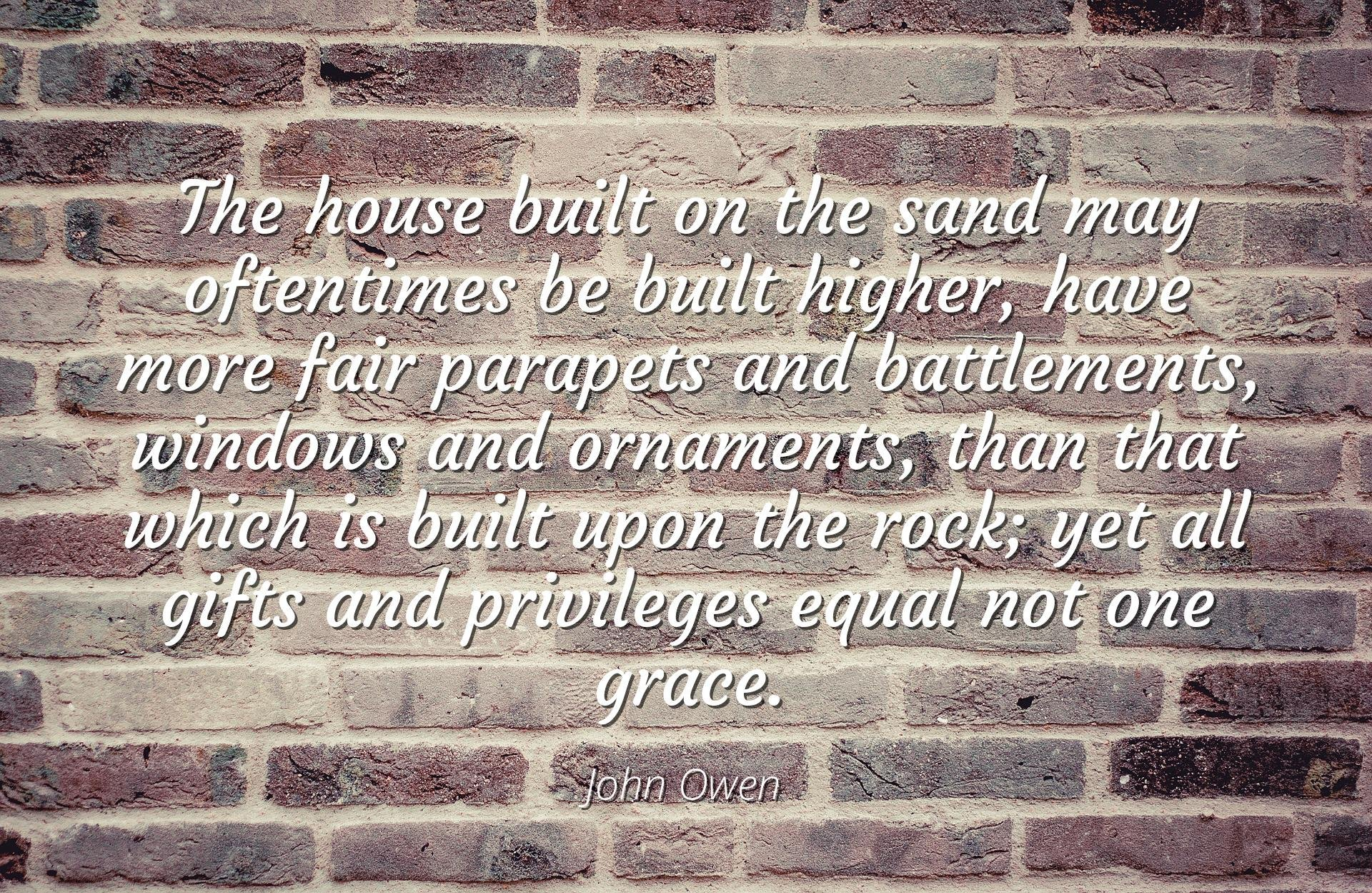 John Owen - Famous Quotes Laminated POSTER PRINT 24x20 - The house built on the sand may oftentimes be built higher, have more fair parapets and battlements, windows and ornaments, than that which is