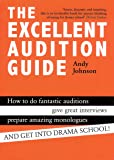 The Excellent Audition Guide (How to do fantastic auditions, give great interviews, prepare amazing monologues and get into drama school)
