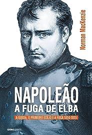 Napoleão: a fuga de Elba – A queda, o primeiro exílio e a fuga (1814-1815) (Coleção Globo Livros História)