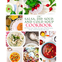 The Salsa, Dip, Soup, and Cold Soup Cookbook: 50 Delicious Salsa Recipes, Dip Recipes, Soup, and Gazpacho Recipes (English Edition)