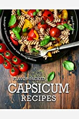 Flavor-Packed Capsicum Recipes: Indulge in Excellent Aromas Like Never Before Kindle Edition