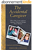The Accidental Caregiver: How I Met, Loved, and Lost Legendary Holocaust Refugee Maria Altmann (English Edition)