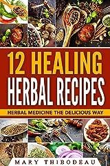 12 Healing Herbal Recipes: Herbal Medicine The Delicious Way Kindle Edition
