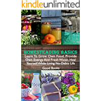Homesteading Basics: Learn To Grow Own Food, Provide Own Energy And Fresh Water, Heal Yourself While Living No-Debts…