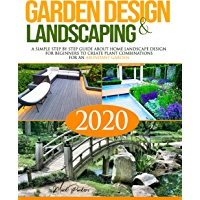 Garden Design and Landscaping: A Simple step by step Guide about Home Landscape Design for Beginners to Create Plant Combinations for an Abundant Garden (English Edition)