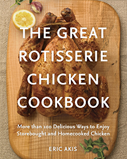 The Great Rotisserie Chicken Cookbook: More than 100 Delicious Ways to Enjoy Storebought and Homecooked