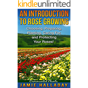 Ornamental Plants: An Introduction To Rose Growing - Choosing, Preparing, Caring For, and Protecting Your Roses (roses…