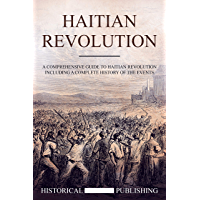Haitian Revolution: A Comprehensive guide to Haitian Revolution including a complete history of the events (English Edition)