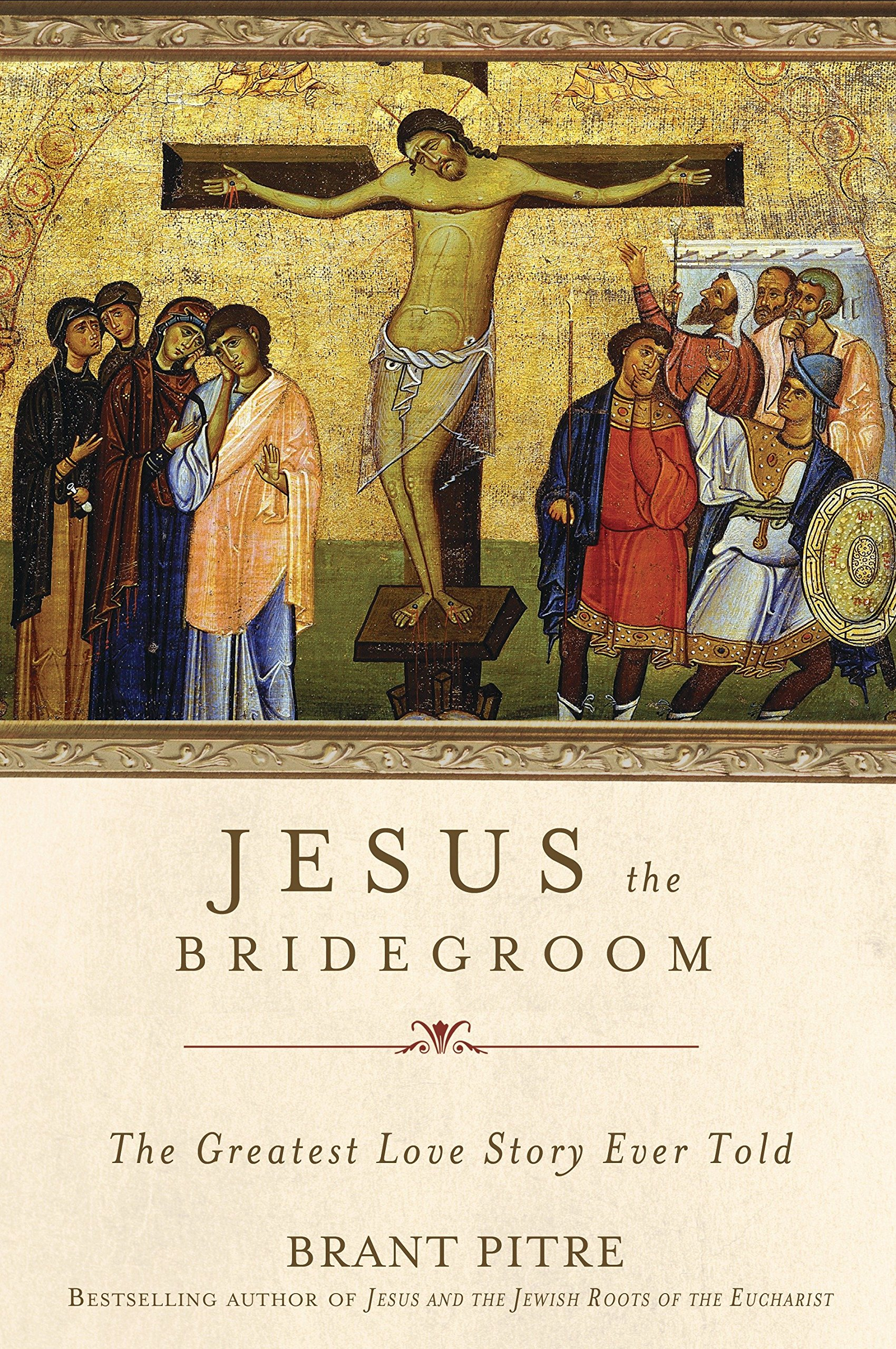 Jesus The Bridegroom The Greatest Love Story Ever Told Brant Pitre