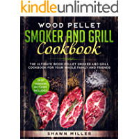 Wood Pellet Smoker And Grill Cookbook: The Ultimate Wood Pellet Smoker and Grill Cookbook For Your Whole Family And Friends (2020 Version – Pictures Included)