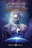 La Vibration Originelle: Exprimez votre plein potentiel en accord parfait avec votre âme