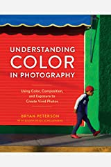 Understanding Color in Photography: Using Color, Composition, and Exposure to Create Vivid Photos Kindle Edition