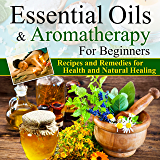 Essential Oils:Essential Oils and Aromatherapy for Beginners (Essential Oils Weight Loss, Health and Natural Healing, Essential Oils Recipes and Remedies, ... Oils Guide for Beginners) (English Edition)