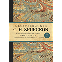 The Lost Sermons of C. H. Spurgeon Volume I: His Earliest Outlines and Sermons Between 1851 and 1854 (The Lost Sermons of C.H. Spurgeon)
