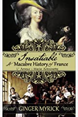Insatiable: A Macabre History of France ~ L'Amour: Marie Antoinette Kindle Edition