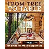 From Tree to Table: How to Make Your Own Rustic Log Furniture (Fox Chapel Publishing) Practical Woodworking Information, Deta