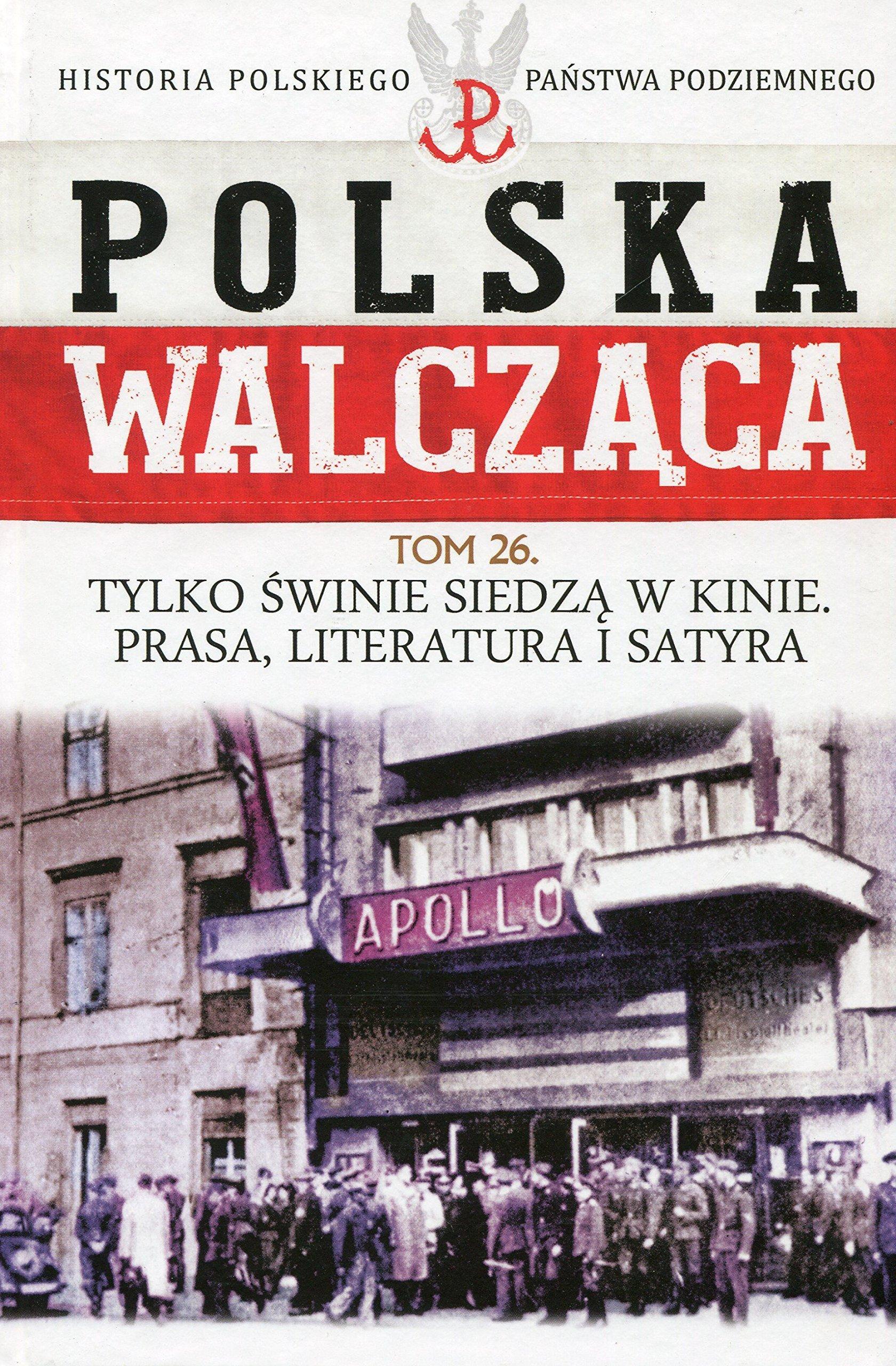 Polska Walczaca Historia Polskiego Panstwa Podziemnego Tom 26 Tylko Swinie Siedza W Kinie Prasa Literatura I Satyra