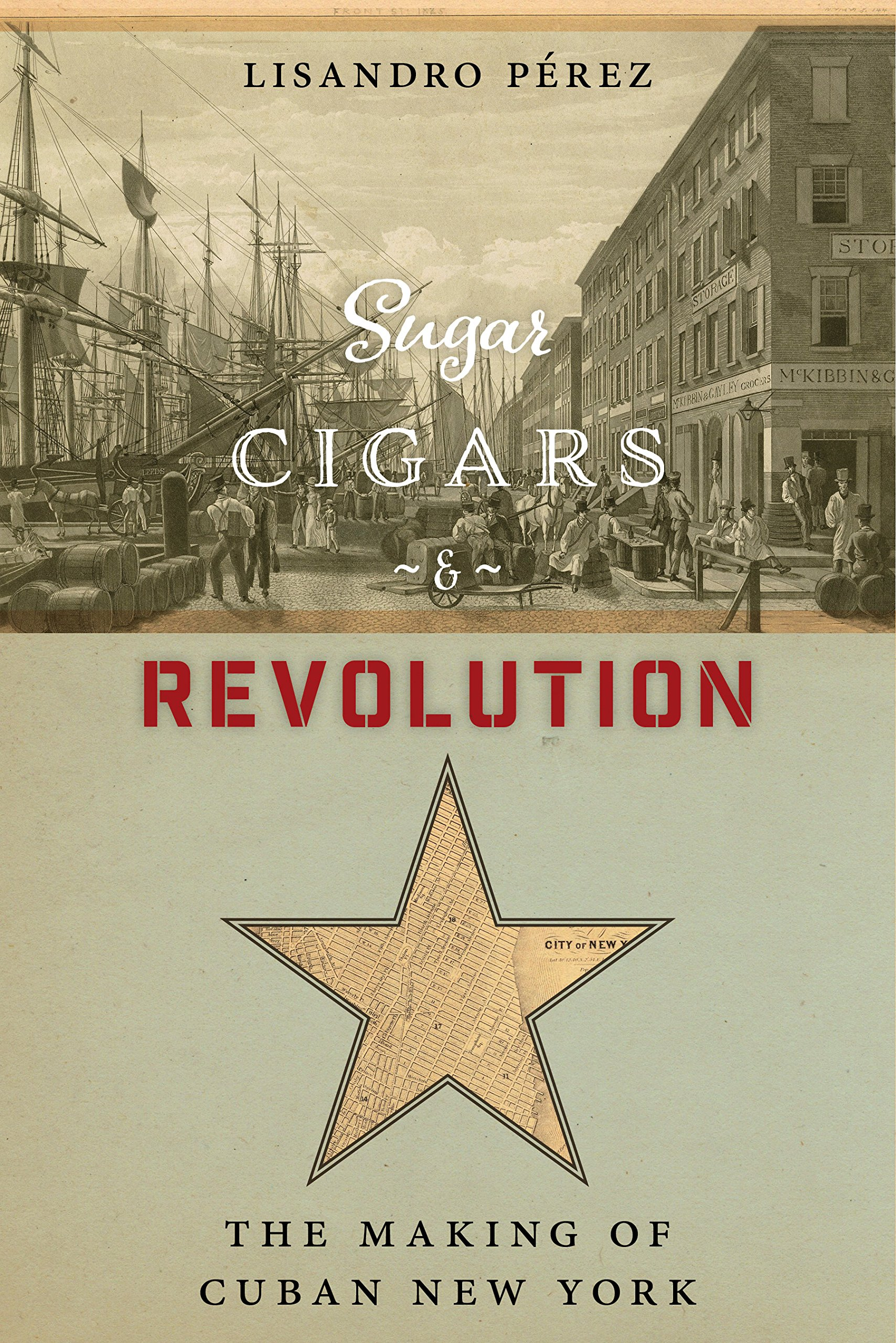 Sugar, Cigars, and Revolution: The Making of Cuban New York por Lisandro Pérez