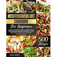 Mediterranean Diet Cookbook For Beginners: 500 Easy and Healthy Mouth-Watering Recipes for Living and Eating Well Every Day. 4 Weeks Meal Plan To Jumpstart Your Journey To Lifelong Health