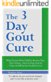 The 3 Day Gout Cure: What Doctors Won't Tell You Because They Don't Know... How To Stop Gout In 3 Days & Still Eat The Foods You Love