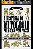 A história da mitologia para quem tem pressa: Do Olho de Hórus ao Minotauro em apenas 200 páginas! (Série Para quem Tem Pressa Livro 2)