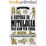 A história da mitologia para quem tem pressa: Do Olho de Hórus ao Minotauro em apenas 200 páginas! (Série Para quem Tem Press
