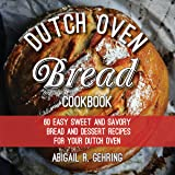 The Dutch Oven Bread Cookbook: 60 Easy Sweet and Savory Bread and Dessert Recipes for Your Dutch Oven