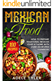 Mexican Food: How To Prepare Traditional Mexican Food At Home With Over 100 Recipes Cookbook
