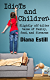 Idiots and Children: Slightly Off-Kilter Tales of Family, Food, and Firearms