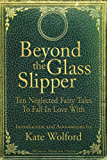 Beyond the Glass Slipper: Ten Neglected Fairy Tales To Fall In Love With