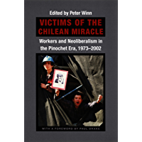 Victims of the Chilean Miracle: Workers and Neoliberalism in the Pinochet Era, 1973–2002 (English Edition)