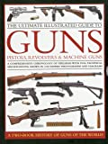 The Ultimate Illustrated Guide to Guns, Pistols, Revolvers and Machine Guns: A Comprehensive Chronology of Firearms with Full Technical Specification. Photographs and Diagrams (2 Book Slipcase)
