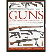 The Ultimate Illustrated Guide to Guns, Pistols, Revolvers and Machine Guns: A comprehensive chronology of firearms with full technical specifications, shown in 1100 expert photographs and diagrams