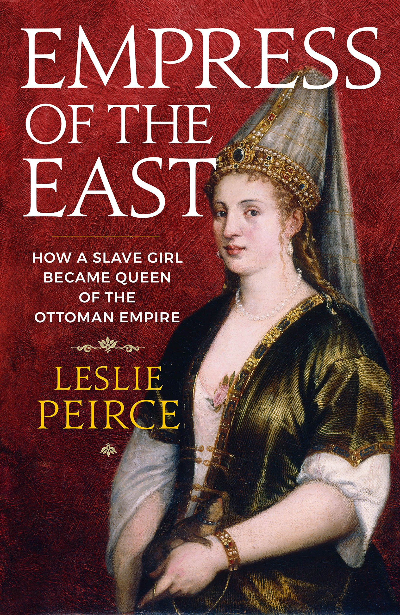 Empress of the East: How a Slave Girl Became Queen of the Ottoman Empire:  Amazon.co.uk: Leslie Peirce: 9781785783494: Books