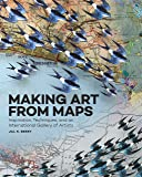 Making Art From Maps: Inspiration, Techniques, and an International Gallery of Artists (Art of)
