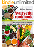 Ayurveda Cookbook: Healthy Everyday Recipes to Heal your Mind, Body, and Soul. Ayurvedic Cooking for Beginners