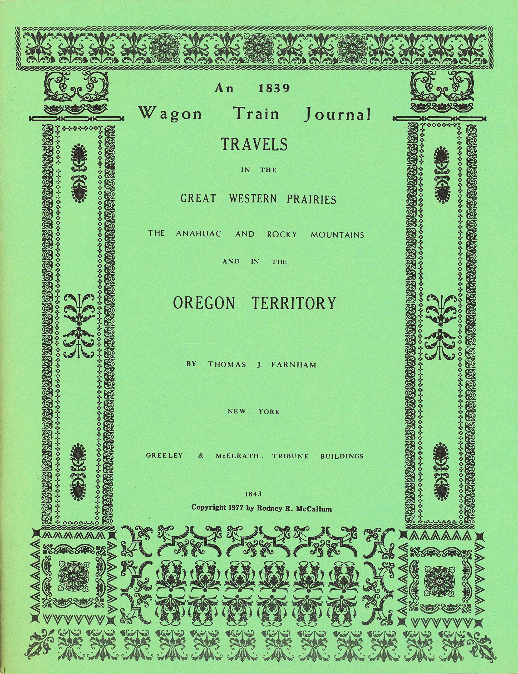 An 1839 Wagon Train Journal Travels in The Great Western Prairies The Anahuac and Rocky Mountains and in the Oregon Territory, McCallum, Rodney R