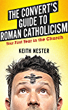 The Convert's Guide to Roman Catholicism: Your First Year in the Church