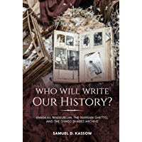 Who Will Write Our History?: Emanuel Ringelblum, the Warsaw Ghetto, and the Oyneg Shabes Archive (The Helen and Martin Schwartz Lectures in Jewish Studies)