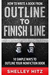 How to Write a Book From Outline to Finish Line: 10 Simple Ways to Outline Your Nonfiction Book Kindle Edition