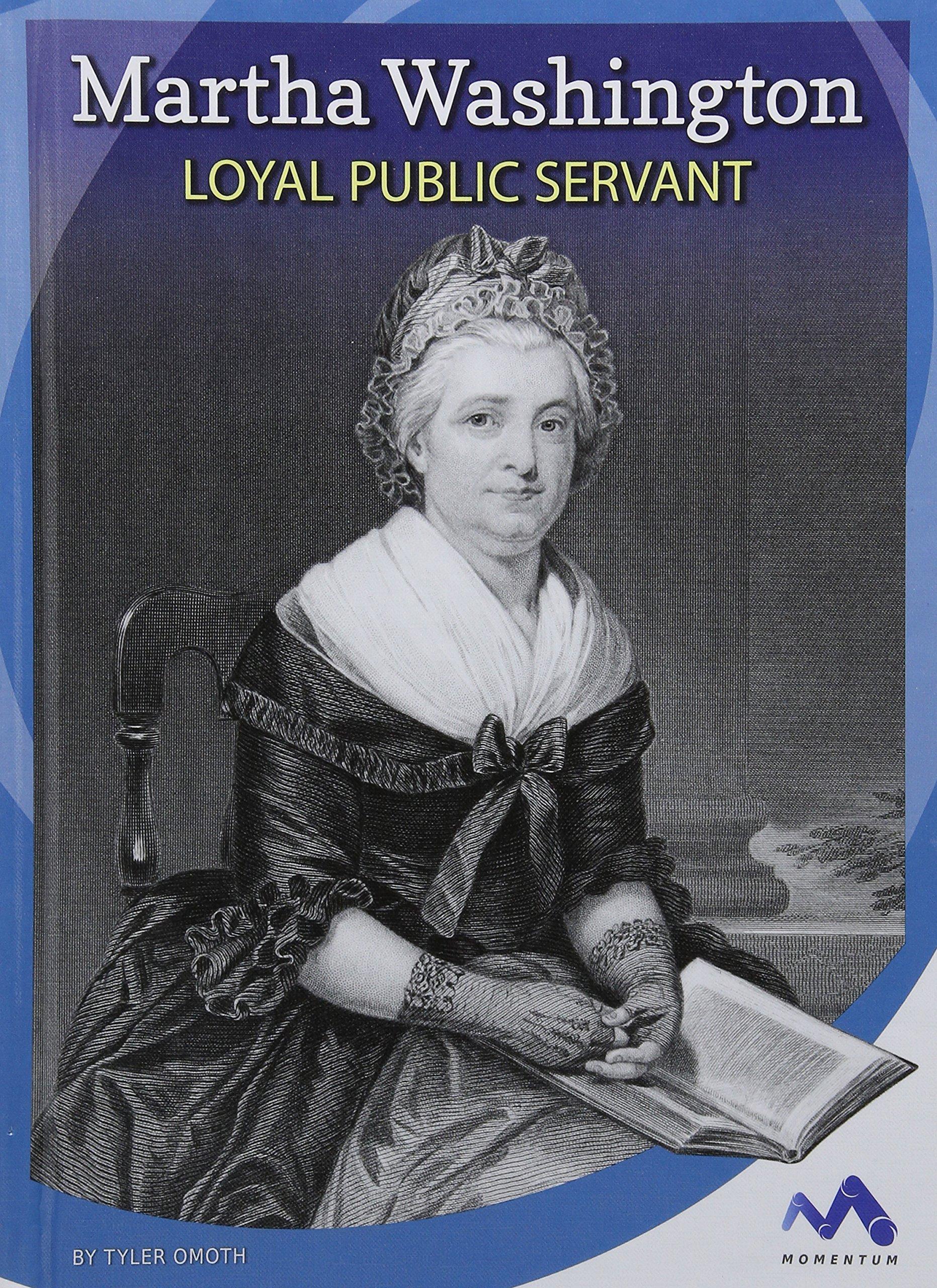 Martha Washington: Loyal Public Servant (Influential First Ladies)