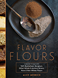 Gluten-Free Flavor Flours: A New Way to Bake with Non-Wheat Flours, Including Rice, Nut, Coconut, Teff, Buckwheat, and Sorghum Flours